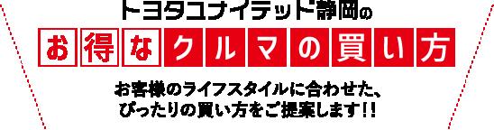 トヨタユナイテッド静岡のお得なクルマの買い方 お客様のライフスタイルに合わせた、ぴったりの買い方をご提案します!!