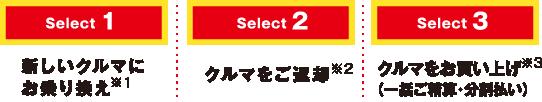 Select1新しいクルマにお乗り換え※1 Select2クルマをご返却※2 Select3クルマをお買い上げ※3(一括ご精算・分割払い)