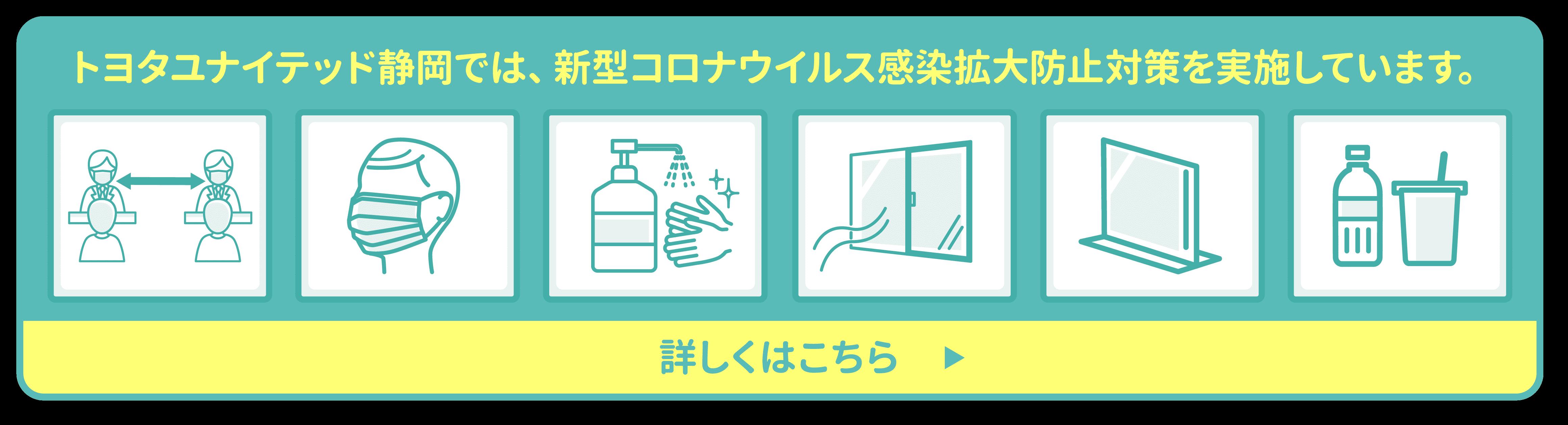 トヨタユナイテッド静岡では、新型コロナウイルス感染拡大防止対策を実施しています。 詳しくはこちら